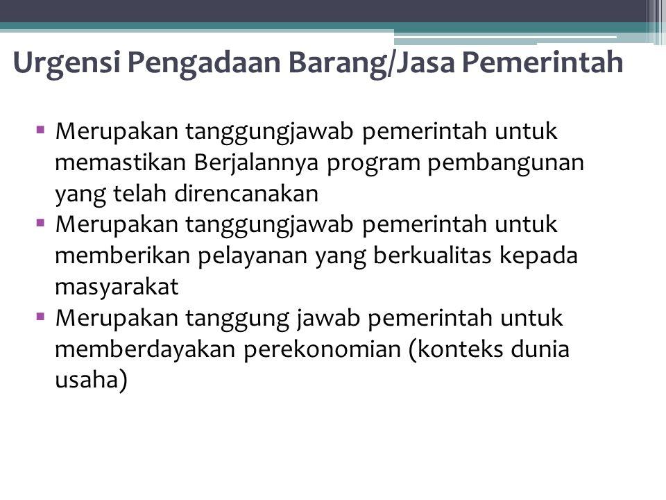 Urgensi Pengadaan Barang/Jasa Pemerintah  Merupakan tanggungjawab pemerintah untuk memastikan Berjalannya program pembangunan yang telah direncanakan  Merupakan tanggungjawab pemerintah untuk memberikan pelayanan yang berkualitas kepada masyarakat  Merupakan tanggung jawab pemerintah untuk memberdayakan perekonomian (konteks dunia usaha)
