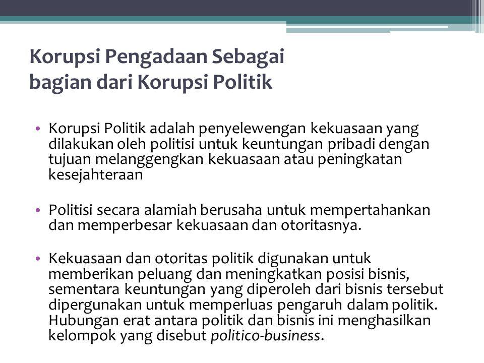Korupsi Pengadaan Sebagai bagian dari Korupsi Politik Korupsi Politik adalah penyelewengan kekuasaan yang dilakukan oleh politisi untuk keuntungan pribadi dengan tujuan melanggengkan kekuasaan atau peningkatan kesejahteraan Politisi secara alamiah berusaha untuk mempertahankan dan memperbesar kekuasaan dan otoritasnya.