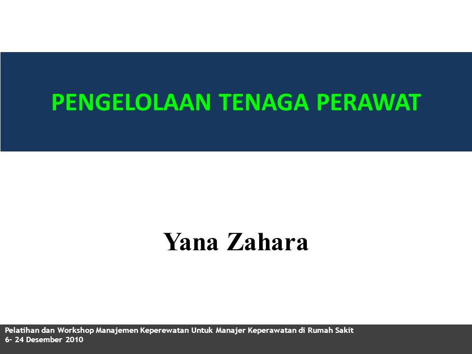 PENGELOLAAN TENAGA PERAWAT Pelatihan dan Workshop Manajemen Keperewatan Untuk Manajer Keperawatan di Rumah Sakit 6- 24 Desember 2010 Yana Zahara
