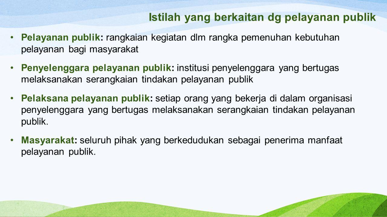 Istilah yang berkaitan dg pelayanan publik Pelayanan publik: rangkaian kegiatan dlm rangka pemenuhan kebutuhan pelayanan bagi masyarakat Penyelenggara