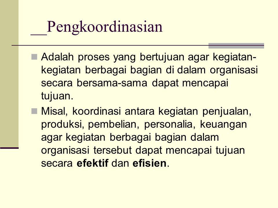 __Pengkoordinasian Adalah proses yang bertujuan agar kegiatan- kegiatan berbagai bagian di dalam organisasi secara bersama-sama dapat mencapai tujuan.