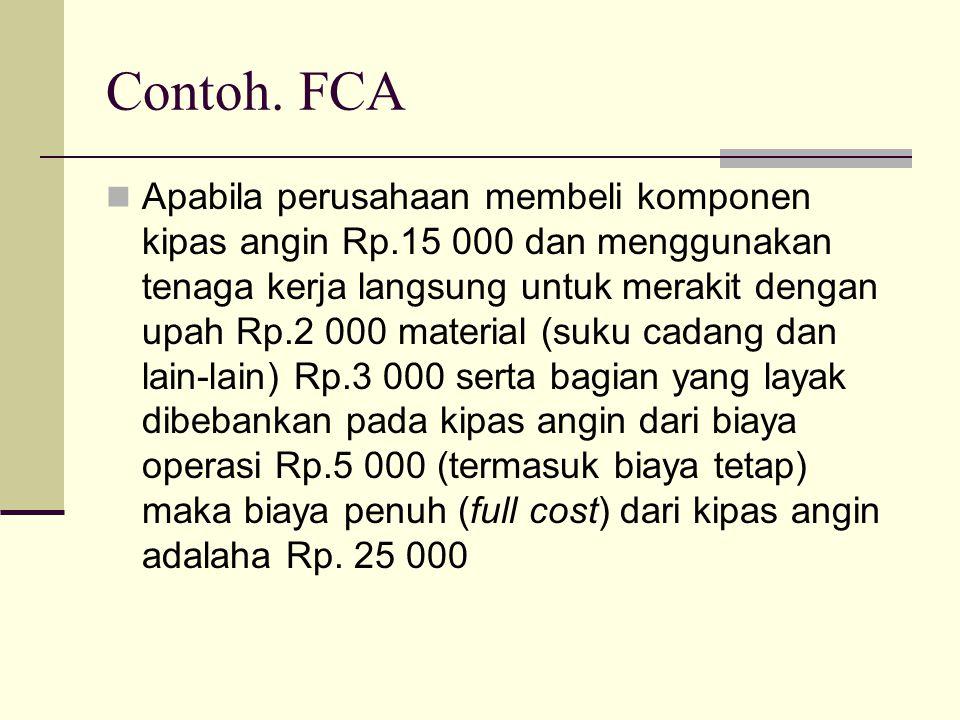 Contoh. FCA Apabila perusahaan membeli komponen kipas angin Rp.15 000 dan menggunakan tenaga kerja langsung untuk merakit dengan upah Rp.2 000 materia