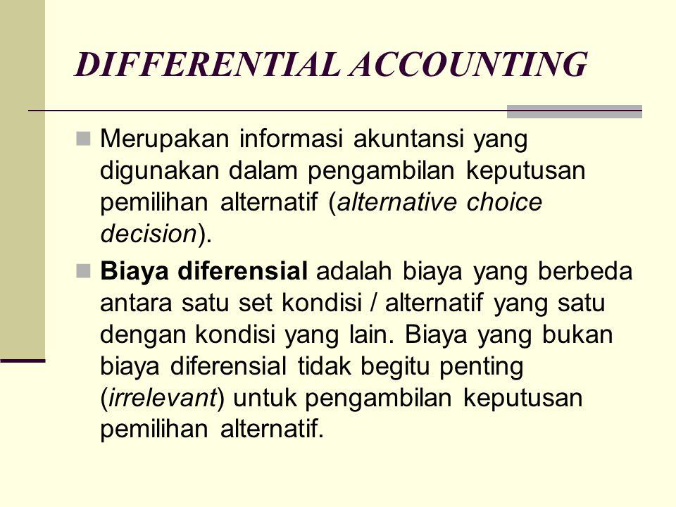 DIFFERENTIAL ACCOUNTING Merupakan informasi akuntansi yang digunakan dalam pengambilan keputusan pemilihan alternatif (alternative choice decision). B