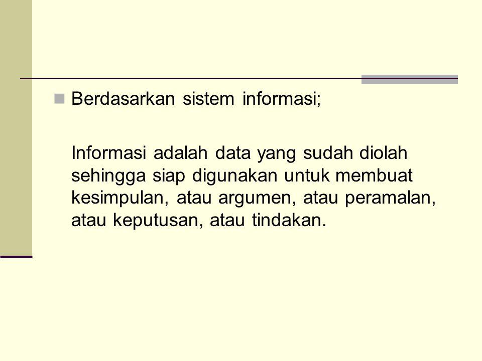 Berdasarkan sistem informasi; Informasi adalah data yang sudah diolah sehingga siap digunakan untuk membuat kesimpulan, atau argumen, atau peramalan,