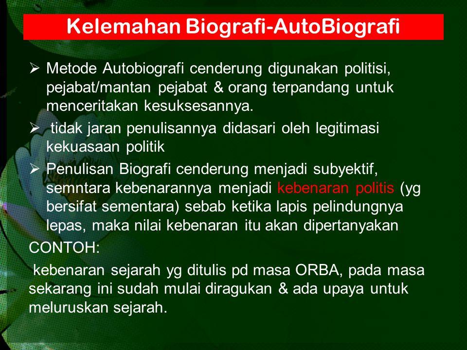 Kelemahan Biografi-AutoBiografi  Metode Autobiografi cenderung digunakan politisi, pejabat/mantan pejabat & orang terpandang untuk menceritakan kesuk