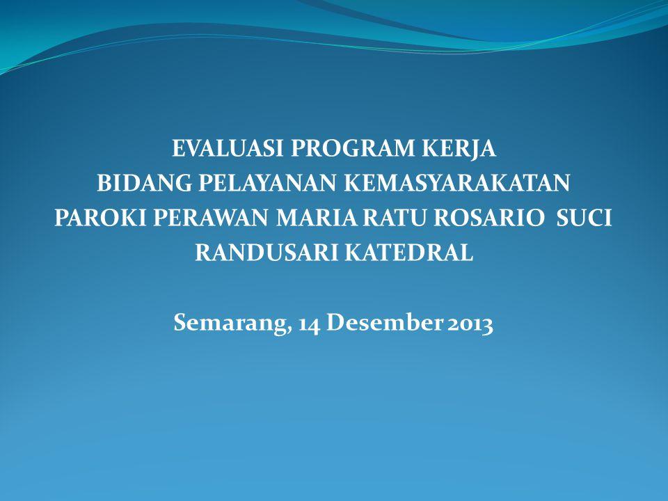 EVALUASI PROGRAM KERJA BIDANG PELAYANAN KEMASYARAKATAN PAROKI PERAWAN MARIA RATU ROSARIO SUCI RANDUSARI KATEDRAL Semarang, 14 Desember 2013