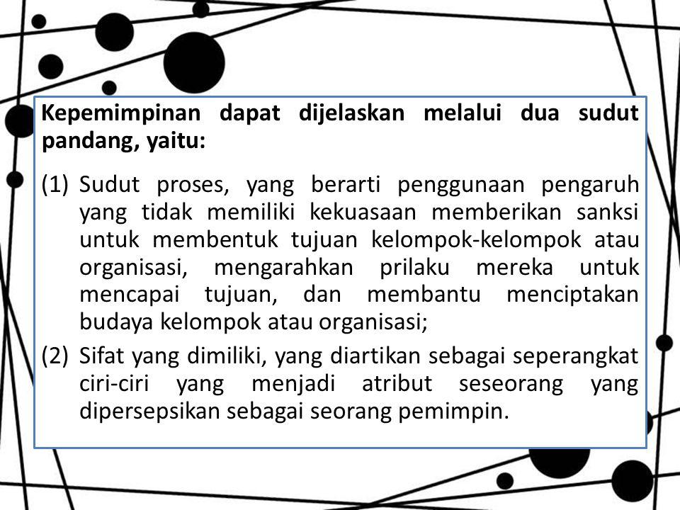 Kepemimpinan dapat dijelaskan melalui dua sudut pandang, yaitu: (1)Sudut proses, yang berarti penggunaan pengaruh yang tidak memiliki kekuasaan member
