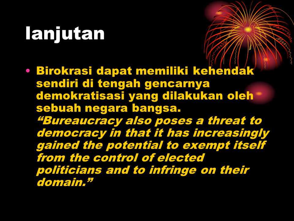 "lanjutan Birokrasi dapat memiliki kehendak sendiri di tengah gencarnya demokratisasi yang dilakukan oleh sebuah negara bangsa. ""Bureaucracy also poses"