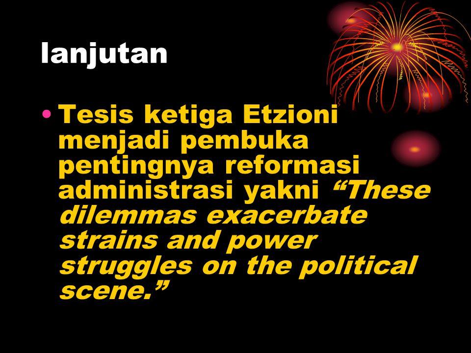 "lanjutan Tesis ketiga Etzioni menjadi pembuka pentingnya reformasi administrasi yakni ""These dilemmas exacerbate strains and power struggles on the po"