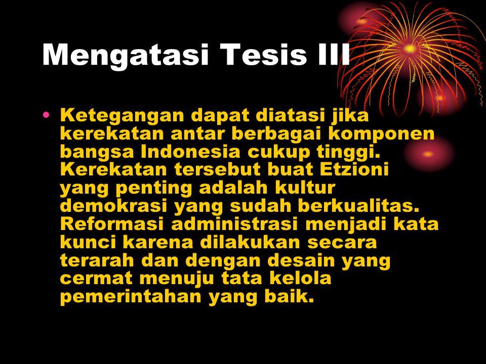 Mengatasi Tesis III Ketegangan dapat diatasi jika kerekatan antar berbagai komponen bangsa Indonesia cukup tinggi. Kerekatan tersebut buat Etzioni yan