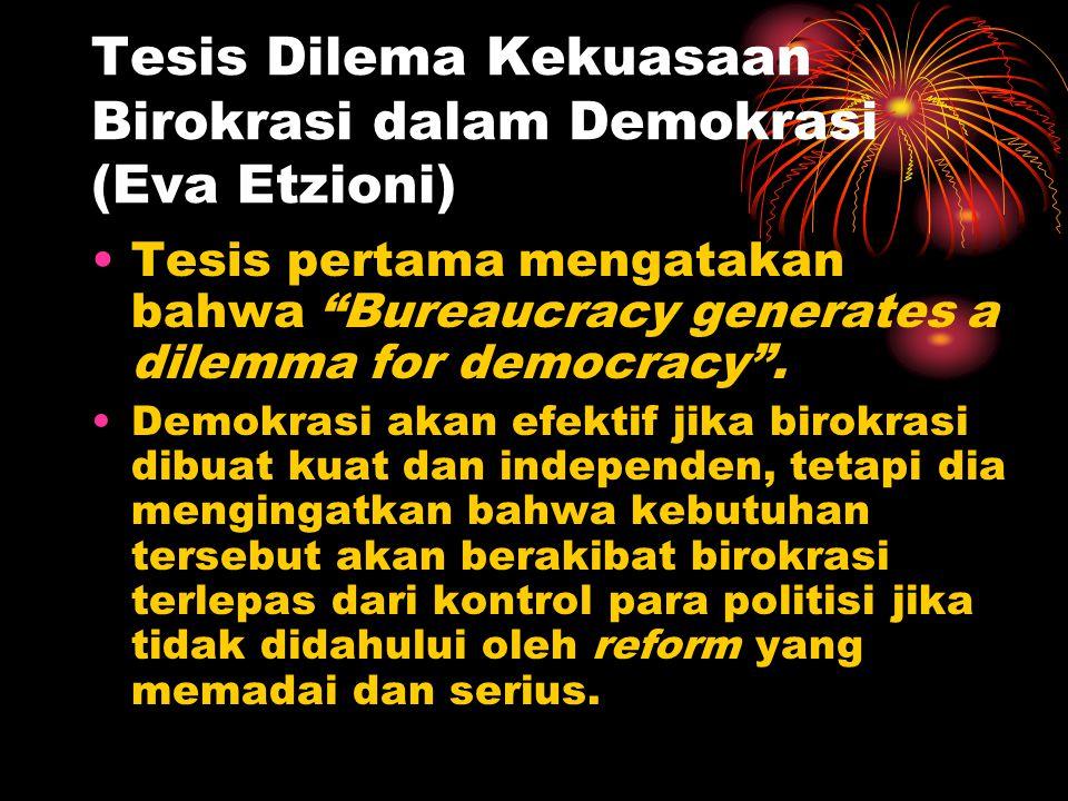 "Tesis Dilema Kekuasaan Birokrasi dalam Demokrasi (Eva Etzioni) Tesis pertama mengatakan bahwa ""Bureaucracy generates a dilemma for democracy"". Demokra"