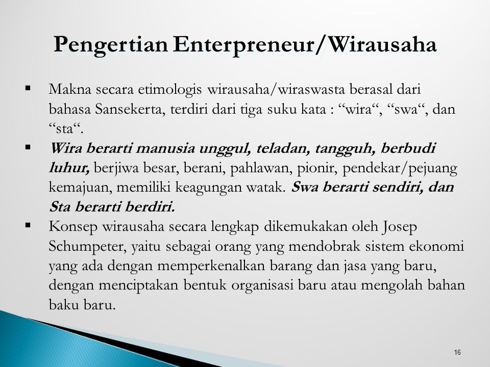 "16 Pengertian Enterpreneur/Wirausaha  Makna secara etimologis wirausaha/wiraswasta berasal dari bahasa Sansekerta, terdiri dari tiga suku kata : ""wir"