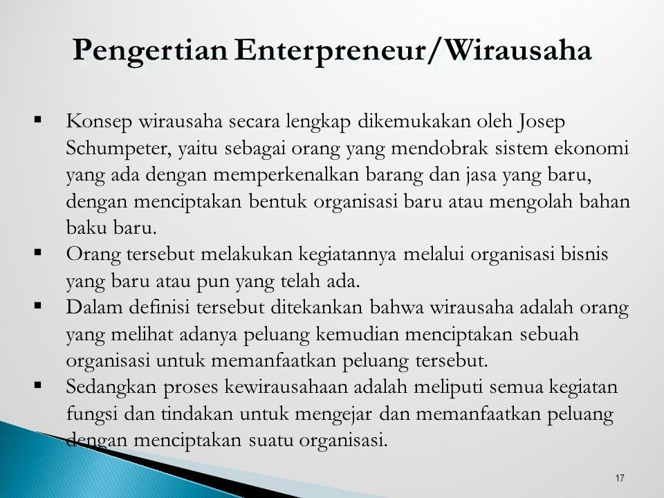 17 Pengertian Enterpreneur/Wirausaha  Konsep wirausaha secara lengkap dikemukakan oleh Josep Schumpeter, yaitu sebagai orang yang mendobrak sistem ek