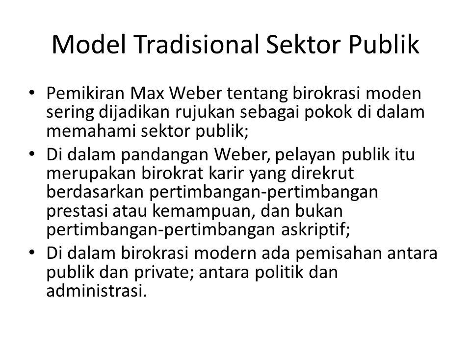 Model Tradisional Sektor Publik Pemikiran Max Weber tentang birokrasi moden sering dijadikan rujukan sebagai pokok di dalam memahami sektor publik; Di dalam pandangan Weber, pelayan publik itu merupakan birokrat karir yang direkrut berdasarkan pertimbangan-pertimbangan prestasi atau kemampuan, dan bukan pertimbangan-pertimbangan askriptif; Di dalam birokrasi modern ada pemisahan antara publik dan private; antara politik dan administrasi.