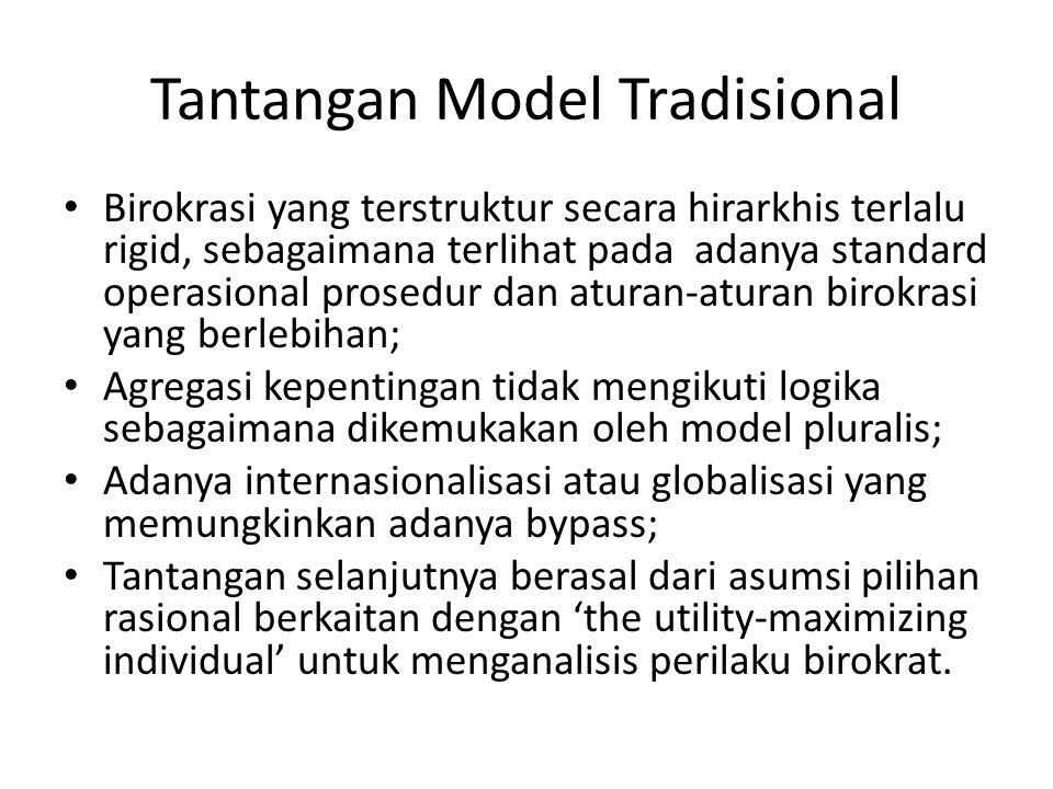 Tantangan Model Tradisional Birokrasi yang terstruktur secara hirarkhis terlalu rigid, sebagaimana terlihat pada adanya standard operasional prosedur dan aturan-aturan birokrasi yang berlebihan; Agregasi kepentingan tidak mengikuti logika sebagaimana dikemukakan oleh model pluralis; Adanya internasionalisasi atau globalisasi yang memungkinkan adanya bypass; Tantangan selanjutnya berasal dari asumsi pilihan rasional berkaitan dengan 'the utility-maximizing individual' untuk menganalisis perilaku birokrat.
