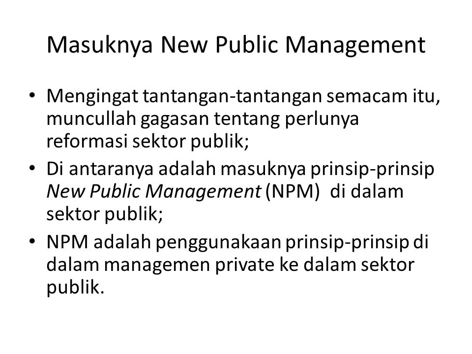 Masuknya New Public Management Mengingat tantangan-tantangan semacam itu, muncullah gagasan tentang perlunya reformasi sektor publik; Di antaranya ada