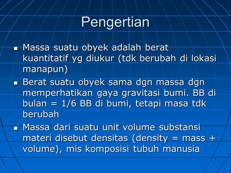 Pengertian Massa suatu obyek adalah berat kuantitatif yg diukur (tdk berubah di lokasi manapun) Massa suatu obyek adalah berat kuantitatif yg diukur (tdk berubah di lokasi manapun) Berat suatu obyek sama dgn massa dgn memperhatikan gaya gravitasi bumi.