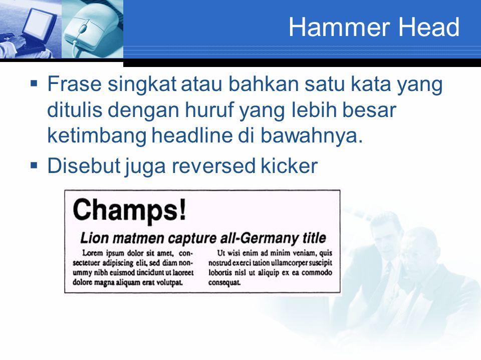 Hammer Head  Frase singkat atau bahkan satu kata yang ditulis dengan huruf yang lebih besar ketimbang headline di bawahnya.  Disebut juga reversed k