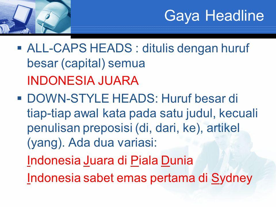 Gaya Headline  ALL-CAPS HEADS : ditulis dengan huruf besar (capital) semua INDONESIA JUARA  DOWN-STYLE HEADS: Huruf besar di tiap-tiap awal kata pada satu judul, kecuali penulisan preposisi (di, dari, ke), artikel (yang).