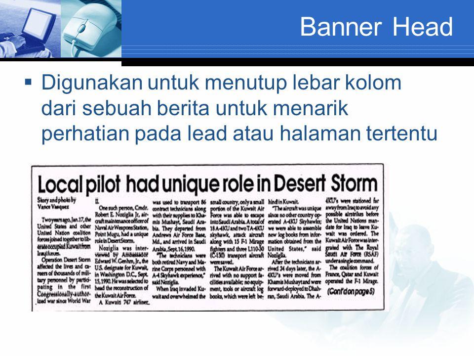 Banner Head  Digunakan untuk menutup lebar kolom dari sebuah berita untuk menarik perhatian pada lead atau halaman tertentu