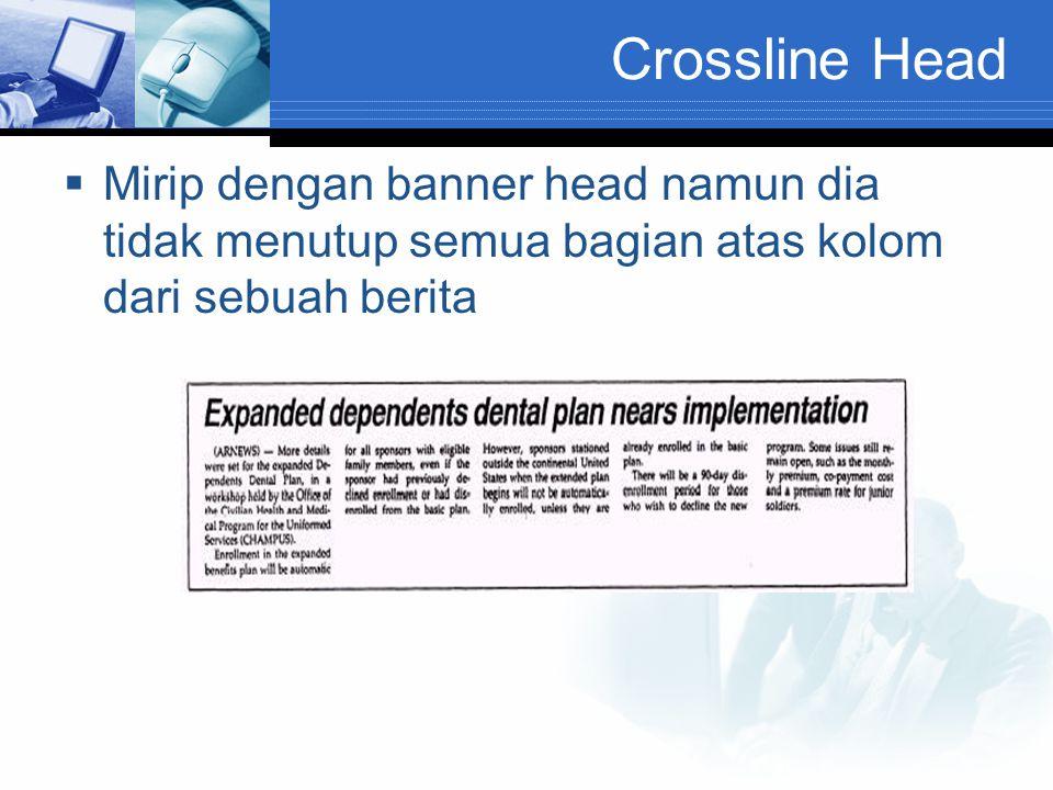 Crossline Head  Mirip dengan banner head namun dia tidak menutup semua bagian atas kolom dari sebuah berita
