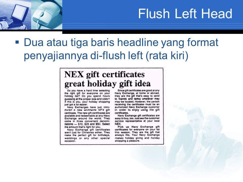 Flush Left Head  Dua atau tiga baris headline yang format penyajiannya di-flush left (rata kiri)