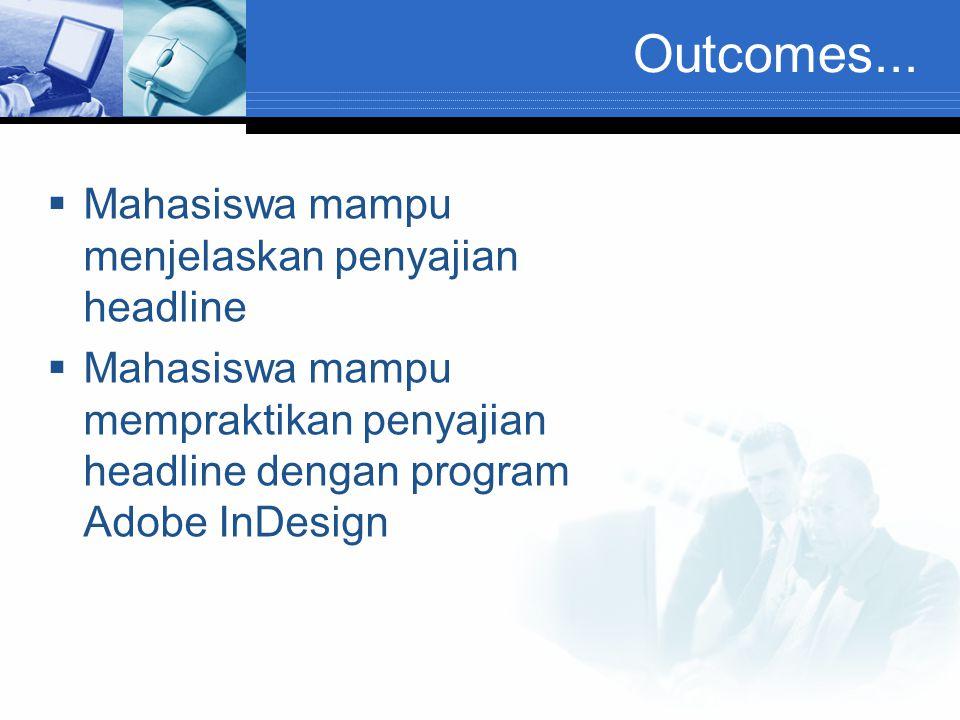 Outcomes...  Mahasiswa mampu menjelaskan penyajian headline  Mahasiswa mampu mempraktikan penyajian headline dengan program Adobe InDesign