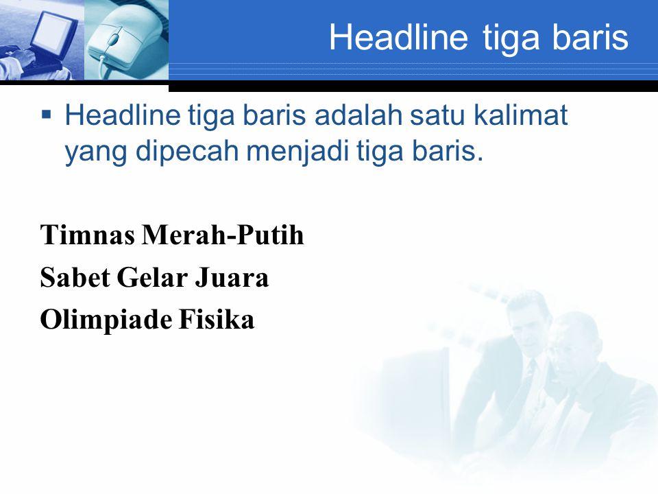 Headline tiga baris  Headline tiga baris adalah satu kalimat yang dipecah menjadi tiga baris. Timnas Merah-Putih Sabet Gelar Juara Olimpiade Fisika