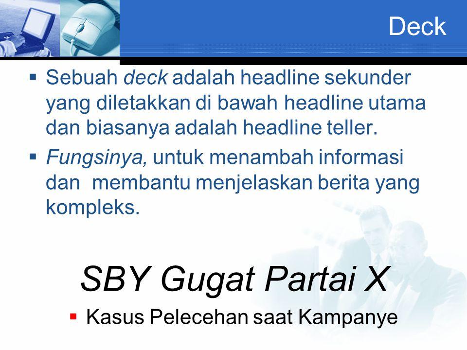 Deck  Sebuah deck adalah headline sekunder yang diletakkan di bawah headline utama dan biasanya adalah headline teller.  Fungsinya, untuk menambah i