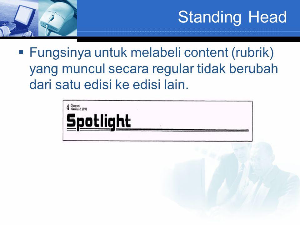 Standing Head  Fungsinya untuk melabeli content (rubrik) yang muncul secara regular tidak berubah dari satu edisi ke edisi lain.