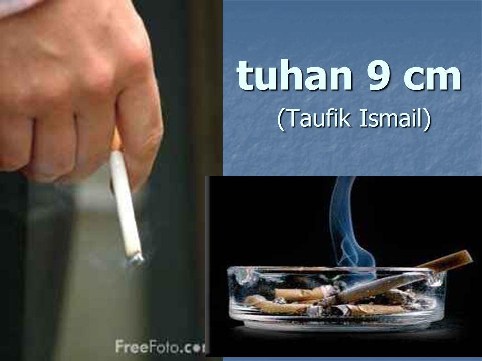 tuhan 9 cm - Taufik Ismail Indonesia adalah sorga luar biasa ramah bagi perokok, tapi tempat siksa tak tertahankan bagi orang yang tak merokok, Di sawah petani merokok, di pabrik pekerja merokok, di kantor pegawai merokok, di kabinet menteri merokok, di reses parlemen anggota DPR merokok, di Mahkamah Agung yang bergaun toga merokok, hansip-bintara-perwira nongkrong merokok, di perkebunan pemetik buah kopi merokok, di perahu nelayan penjaring ikan merokok, di pabrik petasan pemilik modalnya merokok, di pekuburan sebelum masuk kubur orang merokok,