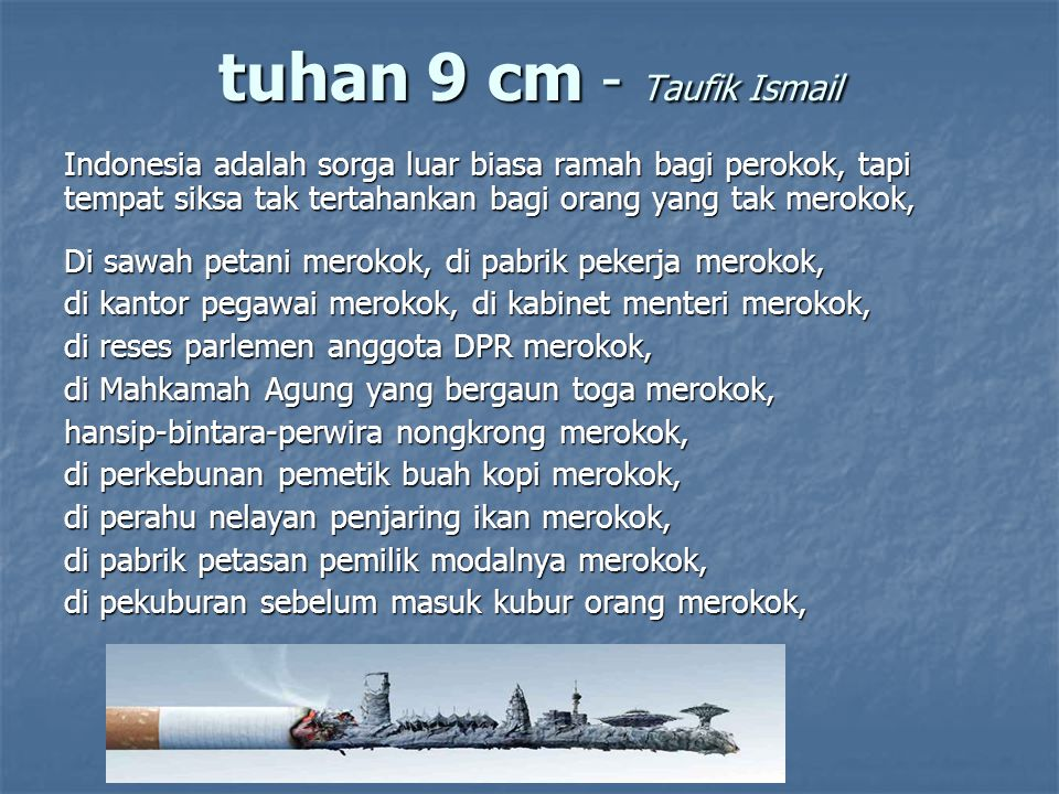 Indonesia adalah semacam firdaus-jannatu-na im sangat ramah bagi perokok, tapi tempat siksa kubur hidup-hidup bagi orang yang tak merokok, di balik pagar SMU murid-murid mencuri-curi merokok, di ruang kepala sekolah ada guru merokok, di kampus mahasiswa merokok, di ruang kuliah dosen merokok, di rapat POMG orang tua murid merokok, di perpustakaan kecamatan ada siswa bertanya apakah ada buku tuntunan cara merokok, tuhan 9 cm - Taufik Ismail
