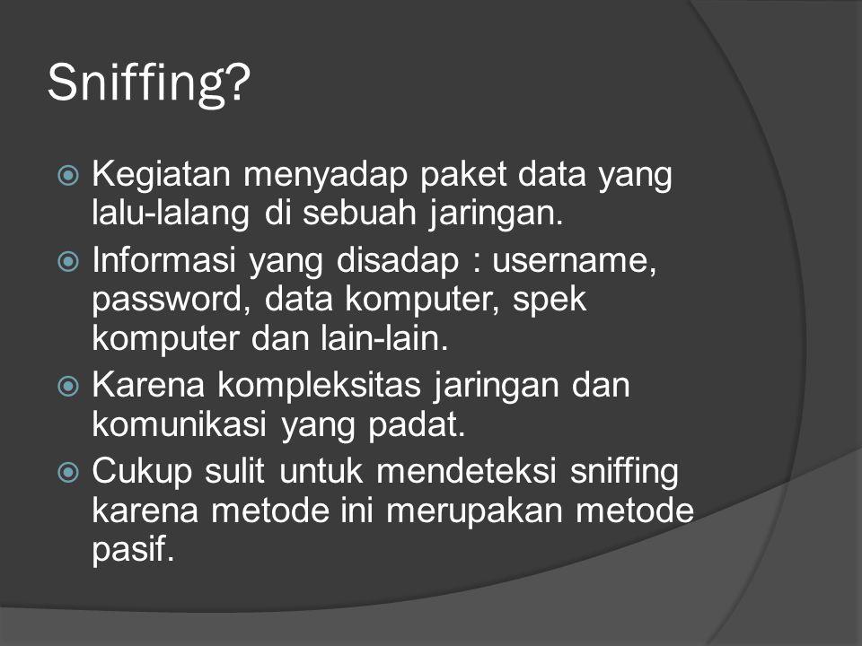 Sniffing?  Kegiatan menyadap paket data yang lalu-lalang di sebuah jaringan.  Informasi yang disadap : username, password, data komputer, spek kompu