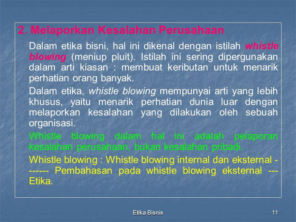 Etika Bisnis11 2. Melaporkan Kesalahan Perusahaan Dalam etika bisni, hal ini dikenal dengan istilah whistle blowing (meniup pluit). Istilah ini sering