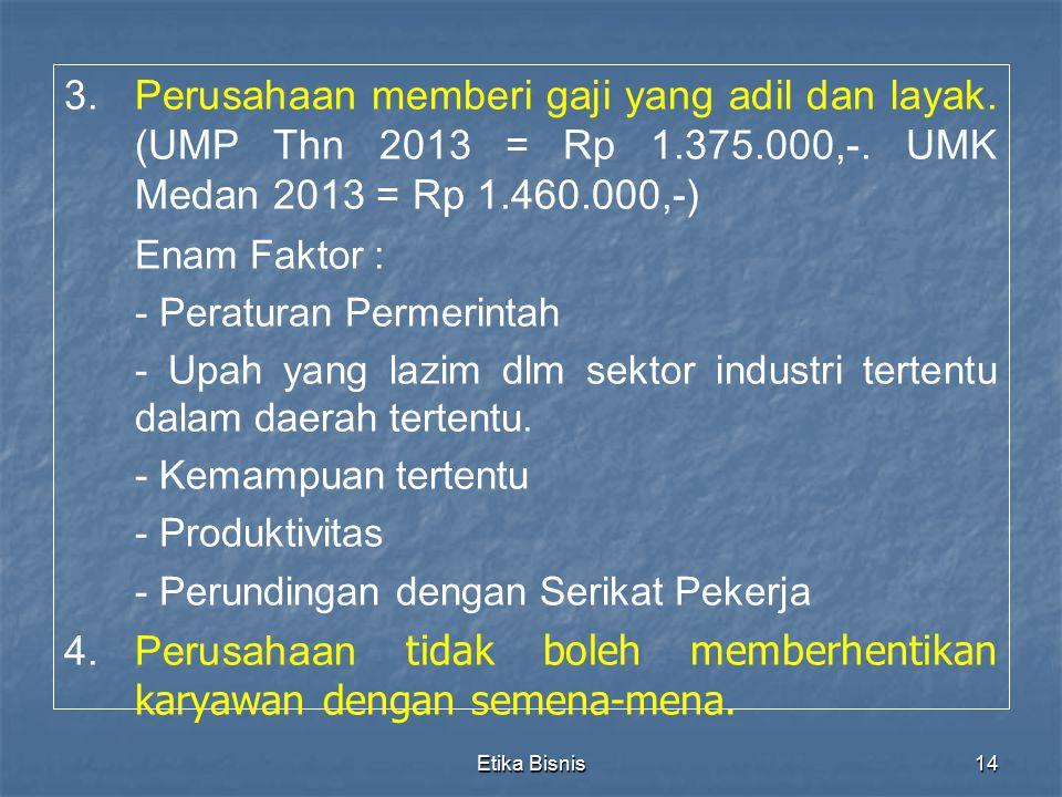 Etika Bisnis14 3. 3.Perusahaan memberi gaji yang adil dan layak. (UMP Thn 2013 = Rp 1.375.000,-. UMK Medan 2013 = Rp 1.460.000,-) Enam Faktor : - Pera