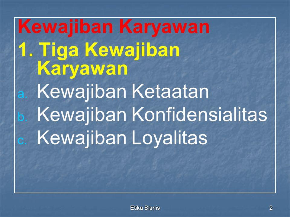 Etika Bisnis2 Kewajiban Karyawan 1. Tiga Kewajiban Karyawan a. a. Kewajiban Ketaatan b. b. Kewajiban Konfidensialitas c. c. Kewajiban Loyalitas