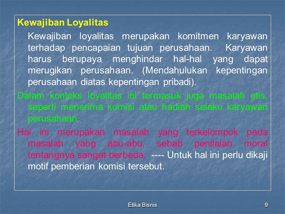 Etika Bisnis9 Kewajiban Loyalitas Kewajiban loyalitas merupakan komitmen karyawan terhadap pencapaian tujuan perusahaan. Karyawan harus berupaya mengh