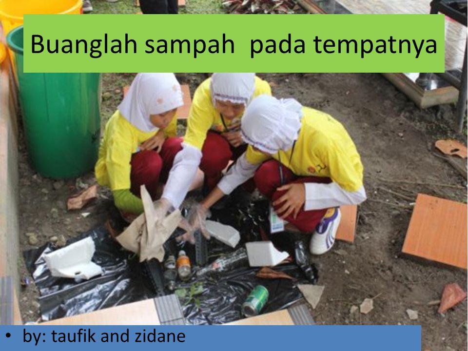 Buanglah sampah pada tempatnya by: taufik and zidane