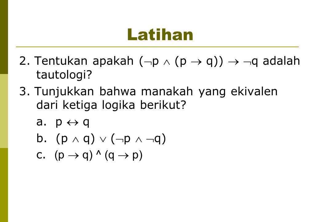 Latihan 2. Tentukan apakah (p  (p  q))  q adalah tautologi? 3. Tunjukkan bahwa manakah yang ekivalen dari ketiga logika berikut? a. p  q b. (p 