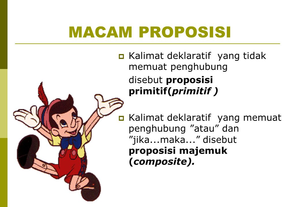 """MACAM PROPOSISI  Kalimat deklaratif yang tidak memuat penghubung disebut proposisi primitif(primitif )  Kalimat deklaratif yang memuat penghubung """"a"""