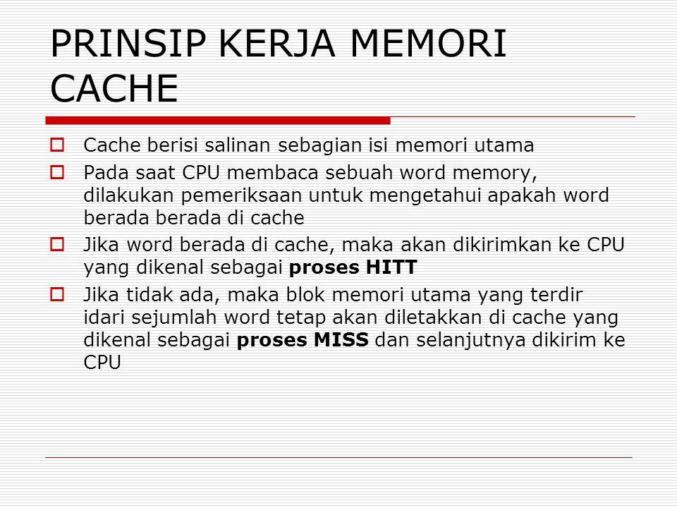 PRINSIP KERJA MEMORI CACHE  Cache berisi salinan sebagian isi memori utama  Pada saat CPU membaca sebuah word memory, dilakukan pemeriksaan untuk mengetahui apakah word berada berada di cache  Jika word berada di cache, maka akan dikirimkan ke CPU yang dikenal sebagai proses HITT  Jika tidak ada, maka blok memori utama yang terdir idari sejumlah word tetap akan diletakkan di cache yang dikenal sebagai proses MISS dan selanjutnya dikirim ke CPU