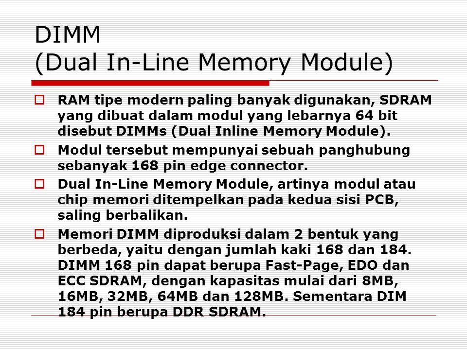 DIMM (Dual In-Line Memory Module)  RAM tipe modern paling banyak digunakan, SDRAM yang dibuat dalam modul yang lebarnya 64 bit disebut DIMMs (Dual Inline Memory Module).