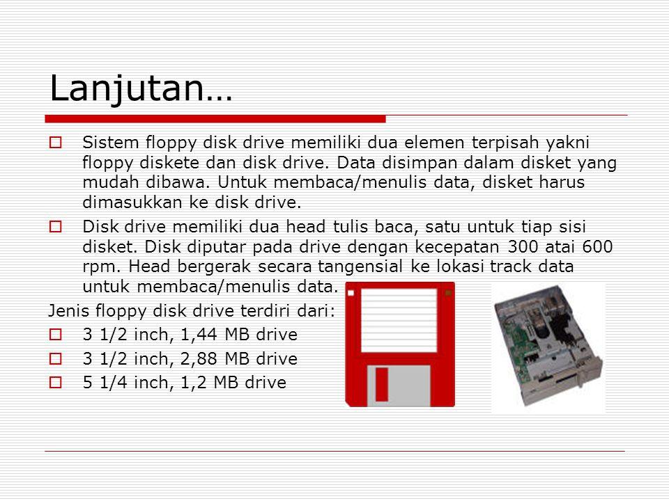 Lanjutan…  Sistem floppy disk drive memiliki dua elemen terpisah yakni floppy diskete dan disk drive.
