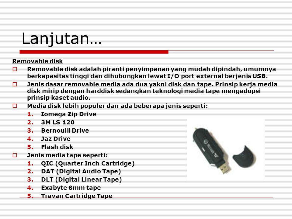 Lanjutan… Removable disk  Removable disk adalah piranti penyimpanan yang mudah dipindah, umumnya berkapasitas tinggi dan dihubungkan lewat I/O port external berjenis USB.