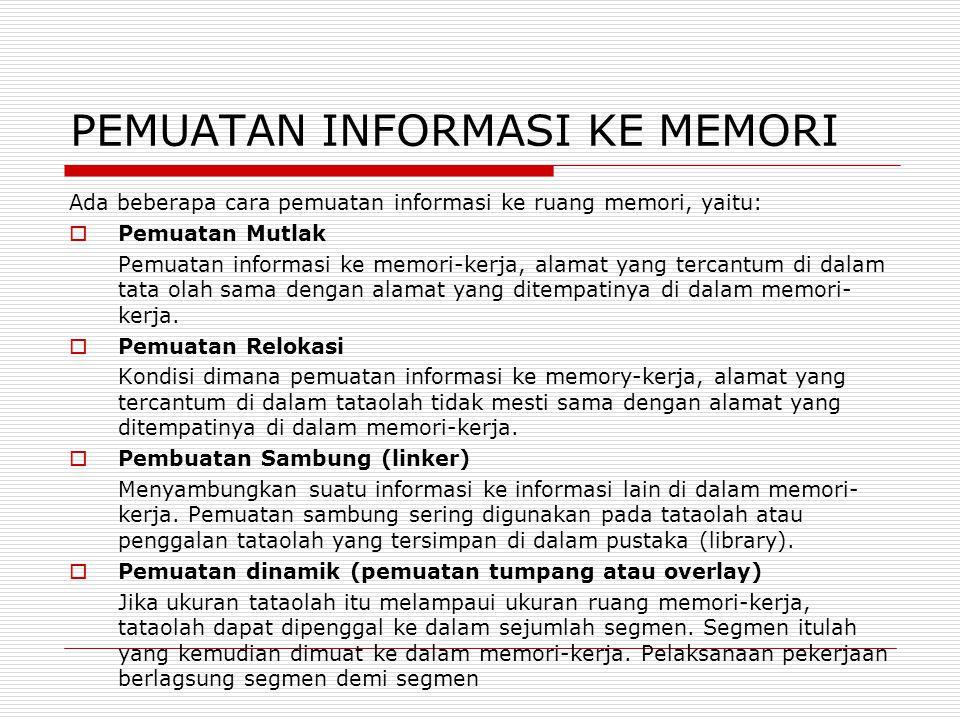 PEMUATAN INFORMASI KE MEMORI Ada beberapa cara pemuatan informasi ke ruang memori, yaitu:  Pemuatan Mutlak Pemuatan informasi ke memori-kerja, alamat yang tercantum di dalam tata olah sama dengan alamat yang ditempatinya di dalam memori- kerja.