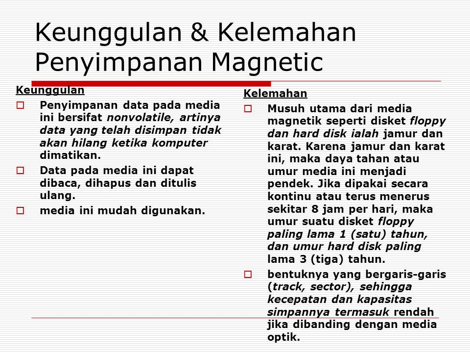Keunggulan & Kelemahan Penyimpanan Magnetic Keunggulan  Penyimpanan data pada media ini bersifat nonvolatile, artinya data yang telah disimpan tidak akan hilang ketika komputer dimatikan.