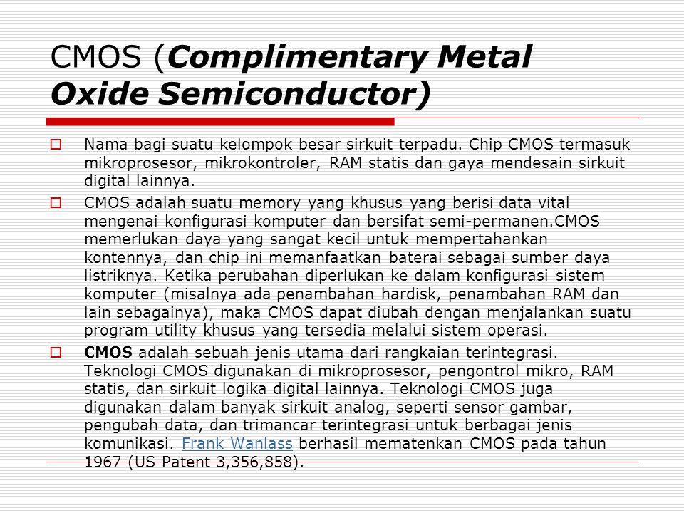 CMOS (Complimentary Metal Oxide Semiconductor)  Nama bagi suatu kelompok besar sirkuit terpadu.