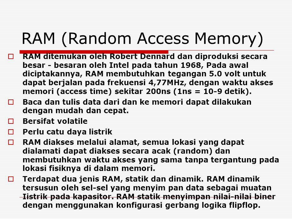 RAM (Random Access Memory)  RAM ditemukan oleh Robert Dennard dan diproduksi secara besar - besaran oleh Intel pada tahun 1968, Pada awal diciptakannya, RAM membutuhkan tegangan 5.0 volt untuk dapat berjalan pada frekuensi 4,77MHz, dengan waktu akses memori (access time) sekitar 200ns (1ns = 10-9 detik).