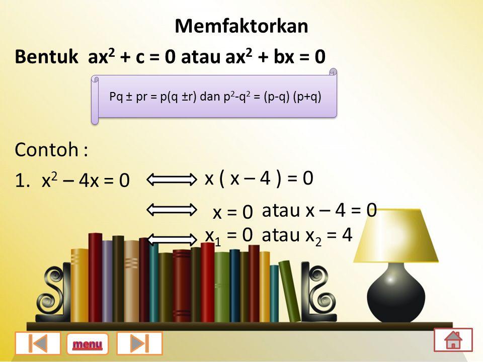 Memfaktorkan Bentuk ax 2 + c = 0 atau ax 2 + bx = 0 Contoh : 1.x 2 – 4x = 0 Pq ± pr = p(q ±r) dan p 2 -q 2 = (p-q) (p+q) x ( x – 4 ) = 0 x = 0 atau x – 4 = 0 x 1 = 0atau x 2 = 4