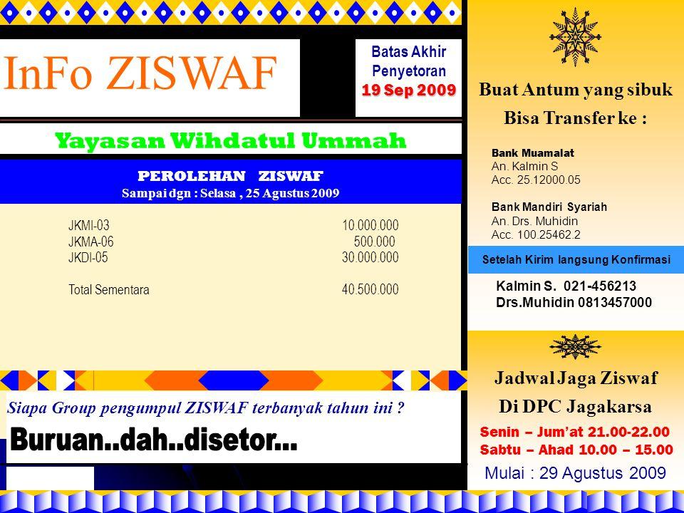 InFo ZISWAF Yayasan Wihdatul Ummah Batas Akhir Penyetoran 19 Sep 2009 PEROLEHAN ZISWAF Sampai dgn : Selasa, 25 Agustus 2009 Buat Antum yang sibuk Bisa